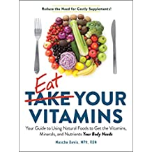 Eat Your Vitamins: Your Guide to Using Natural Foods to Get the Vitamins, Minerals, and Nutrients Your Body Needs (English Edition)