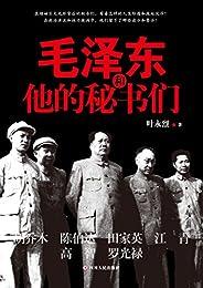 毛泽东和他的秘书们(领袖的光环与阴影俱在,权力与刀锋并存,揭秘秘书的人生际遇与宦海沉浮)
