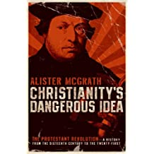 Christianity's Dangerous Idea: The Protestant Revolution--A History from the Sixteenth Century to the Twenty-First (English Edition)