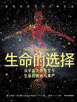 """""""生命的選擇(諾獎大師經典科普作品,曾被翻譯為多種文字在世界范圍內出版,講述宇宙和生命的軌跡和尊嚴。)"""",作者:[喬治·沃爾德, 肖堯]"""