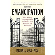 Emancipation: How Liberating Europe's Jews from the Ghetto Led to Revolution and Renaissance (English Edition)