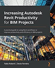 Increasing Autodesk Revit Productivity for BIM Projects: A practical guide to using Revit workflows to improve