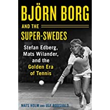 Björn Borg and the Super-Swedes: Stefan Edberg, Mats Wilander, and the Golden Era of Tennis (English Edition)