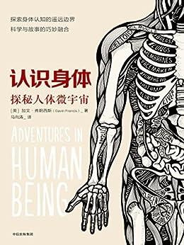 """""""认识身体:探索人体微宇宙(一部罕见的人体构造散文,带你看见""""医生眼中的人体微宇宙"""",还有那些我们天天使用却一知半解的身体内部秘密)"""",作者:[加文·弗朗西斯, 马向涛]"""