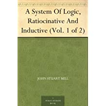 A System Of Logic Ratiocinative And Inductive (Vol. 1 of 2) (逻辑学体系) (免费公版书) (English Edition)