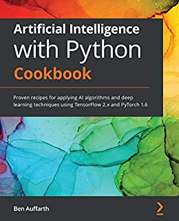 """""""Artificial Intelligence with Python Cookbook: Proven recipes for applying AI algorithms and deep learning techniques using TensorFlow 2.x and PyTorch 1.6 (English Edition)"""",作者:[Ben Auffarth]"""