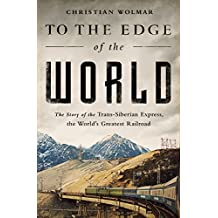 To the Edge of the World: The Story of the Trans-Siberian Express, the World's Greatest Railroad (English Edition)