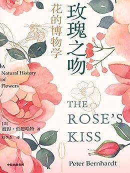 """""""玫瑰之吻:花的博物学(一部关于花的植物学博览和知识宝库,二十年畅销佳作 进入花的神奇国度,探究花与昆虫、环境及人类的互动 从诗歌、历史、神话和考古中,寻踪花的奥义)"""",作者:[彼得·伯恩哈特, 刘华杰]"""