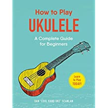 How to Play Ukulele: A Complete Guide for Beginners (English Edition)