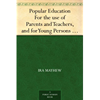 Popular Education For the use of Parents and Teachers, and f…