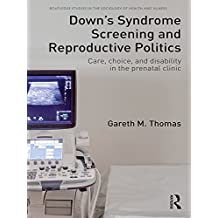 Down's Syndrome Screening and Reproductive Politics: Care, Choice, and Disability in the Prenatal Clinic (Routledge Studies in the Sociology of Health and Illness) (English Edition)