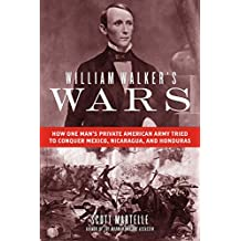 William Walker's Wars: How One Man's Private American Army Tried to Conquer Mexico, Nicaragua, and Honduras (English Edition)