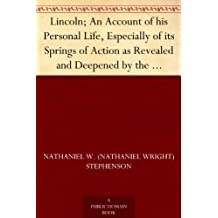 Lincoln; An Account of his Personal Life, Especially of its Springs of Action as Revealed and Deepened by the Ordeal of War (English Edition)