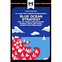 An Analysis of W. Chan Kim and Renée Mauborgne's Blue Ocean Strategy: How to Create Uncontested Market Space (The Macat Library) (English Edition)
