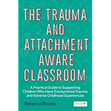 The Trauma and Attachment-Aware Classroom: A Practical Guide to Supporting Children Who Have Encountered Trauma and Adverse Childhood Experiences (English Edition)