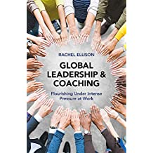 Global Leadership and Coaching: Flourishing under intense pressure at work (English Edition)