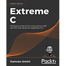 Extreme C: Taking you to the limit in Concurrency, OOP, and the most advanced capabilities of C (English Edition)