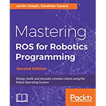 Mastering ROS for Robotics Programming: Design, build, and simulate complex robots using the Robot Operating System, 2nd Edition (English Edition)