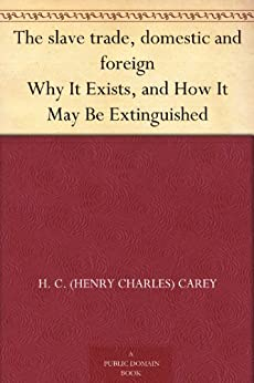 """The slave trade, domestic and foreign Why It Exists, and How It May Be Extinguished (免费公版书) (English Edition)"",作者:[H. C. (Henry Charles) Carey]"