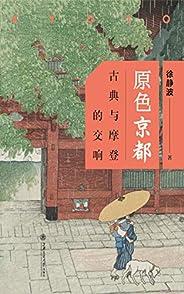 """原色京都:古典与摩登的交响(一本""""京都全书"""",一次全新的日本文明之旅)"""