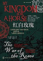 红白玫瑰:15世纪英格兰两大家族的王权争夺与都铎王朝的开启【长达30年的王位之争,两大家族的权谋较量,英格兰历史上最疯狂的战争之一!悦读名品】