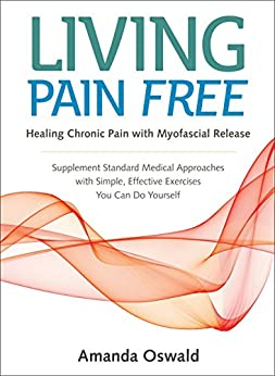 """""""Living Pain Free: Healing Chronic Pain with Myofascial Release--Supplement Standard Medical Approaches with Simple, Effective Exercises You Can Do Yourself (English Edition)"""",作者:[Amanda Oswald]"""
