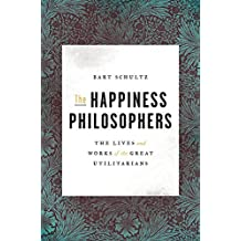 The Happiness Philosophers: The Lives and Works of the Great Utilitarians (English Edition)