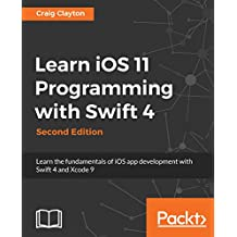 Learn iOS 11 Programming with Swift 4: Learn the fundamentals of iOS app development with Swift 4 and Xcode 9, 2nd Edition (English Edition)