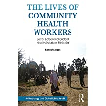 The Lives of Community Health Workers: Local Labor and Global Health in Urban Ethiopia (Anthropology and Global Public Health) (English Edition)