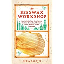 The Beeswax Workshop: How to Make Your Own Natural Candles, Cosmetics, Cleaners, Soaps, Healing Balms and More (English Edition)