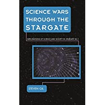 Science Wars through the Stargate: Explorations of Science and Society in Stargate SG-1 (Science Fiction Television) (English Edition)
