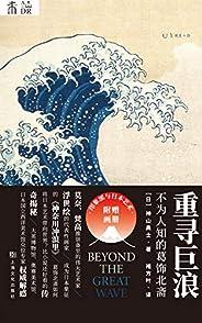重寻巨浪:不为人知的葛饰北斋(梵高、莫奈、鲁迅都喜爱的日本艺术家,影响欧洲印象派的浮世绘传奇代表) (未读·艺术家)