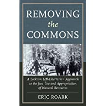Removing the Commons: A Lockean Left-Libertarian Approach to the Just Use and Appropriation of Natural Resources (English Edition)