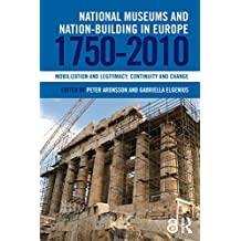 National Museums and Nation-building in Europe 1750-2010: Mobilization and legitimacy, continuity and change (English Edition)