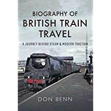 Biography of British Train Travel: A Journey Behind Steam & Modern Traction (English Edition)