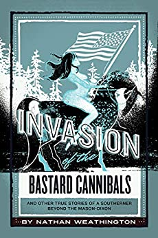 """""""Invasion of the Bastard Cannibals: And Other True Stories from a Southerner Beyond the Mason-Dixon (Where the Hell Were Your Parents Book 2) (English Edition)"""",作者:[Nathan Weathington]"""