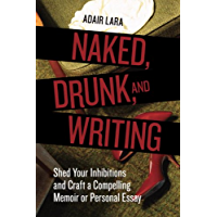 Naked, Drunk, and Writing: Shed Your Inhibitions and Craft a…