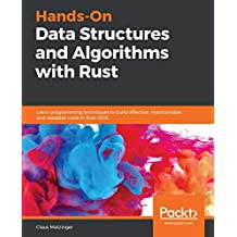 Hands-On Data Structures and Algorithms with Rust: Learn programming techniques to build effective, maintainable, and readable code in Rust 2018 (English Edition)