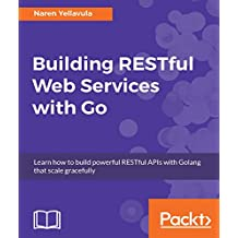 Building RESTful Web services with Go: Learn how to build powerful RESTful APIs with Golang that scale gracefully (English Edition)