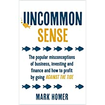 Uncommon Sense: The popular misconceptions of business, investing and finance and how to profit by going against the tide (English Edition)