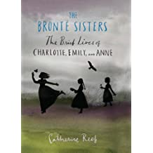 The Brontë Sisters: The Brief Lives of Charlotte, Emily, and Anne (English Edition)