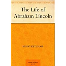 The Life of Abraham Lincoln (English Edition)