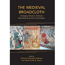 The Medieval Broadcloth: Changing Trends in Fashions, Manufacturing and Consumption (ANCIENT TEXTILES SERIES Book 6) (English Edition)