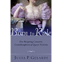 Born to Rule: Five Reigning Consorts, Granddaughters of Queen Victoria (English Edition)