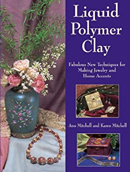 """""""Liquid Polymer Clay: Fabulous New Techniques for Making Jewelry and Home Accents (English Edition)"""",作者:[Ann Mitchell, Karen Mitchell, Jodi Frazzell]"""