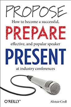 """""""Propose, Prepare, Present: How to become a successful, effective, and popular speaker at industry conferences (English Edition)"""",作者:[Alistair Croll]"""