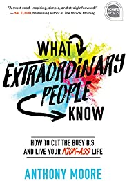 What Extraordinary People Know: How to Cut the Busy B.S. and Live Your Kick-Ass Life (Ignite Reads Book 0) (En