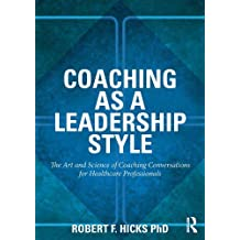 Coaching as a Leadership Style: The Art and Science of Coaching Conversations for Healthcare Professionals (English Edition)