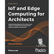 IoT and Edge Computing for Architects: Implementing edge and IoT systems from sensors to clouds with communication systems, analytics, and security, 2nd Edition (English Edition)