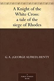 A Knight of the White Cross : a tale of the siege of Rhodes (English Edition)
